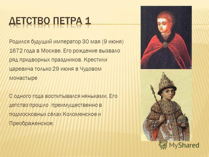 Родился будущий император 30 мая (9 июня) 1672 года в Москве. Его рождение вызвало ряд придворных праздников. Крестили царевича только 29 июня в Чудовом монастыре С одного года воспитывался няньками. Его детство прошло преимущественно в подмосковных