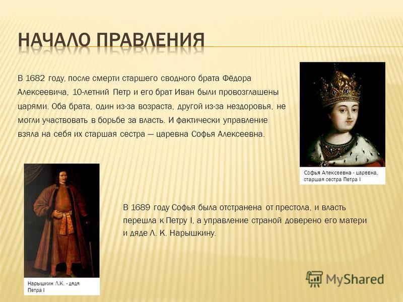 В 1682 году, после смерти старшего сводного брата Фёдора Алексеевича, 10-летний Петр и его брат Иван были провозглашены царями. Оба брата, один из-за возраста, другой из-за нездоровья, не могли участвовать в борьбе за власть. И фактически управление