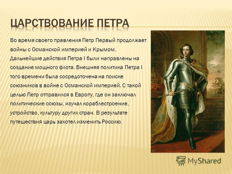 Во время своего правления Петр Первый продолжает войны с Османской империей и Крымом. Дальнейшие действия Петра I были направлены на создание мощного флота. Внешняя политика Петра I того времени была сосредоточена на поиске союзников в войне с Османс