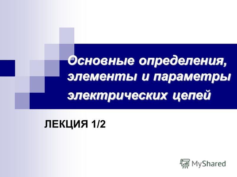 Основные определения, элементы и параметры электрических цепей ЛЕКЦИЯ 1/2
