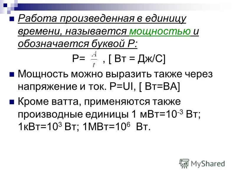 Работа произведенная в единицу времени, называется мощностью и обозначается буквой Р: P=, [ Вт = Дж/С] Мощность можно выразить также через напряжение и ток. Р=UI, [ Вт=ВА] Кроме ватта, применяются также производные единицы 1 м Вт=10 -3 Вт; 1 к Вт=10