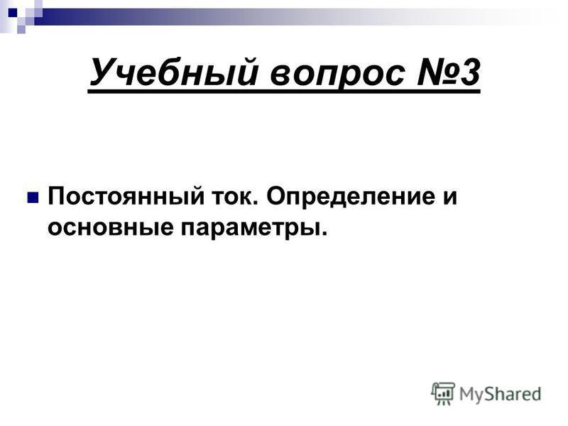 Учебный вопрос 3 Постоянный ток. Определение и основные параметры.