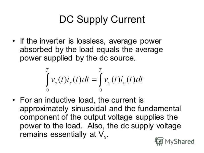 DC Supply Current If the inverter is lossless, average power absorbed by the load equals the average power supplied by the dc source. For an inductive load, the current is approximately sinusoidal and the fundamental component of the output voltage s