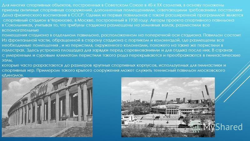 Для многих спортивных объектов, построенных в Советском Союзе в 40-х XX столетия, в основу положены приемы античных спортивных сооружений, дополненных помещениями, отвечающими требованиям постановки Дела физического воспитания в СССР. Одним из первых
