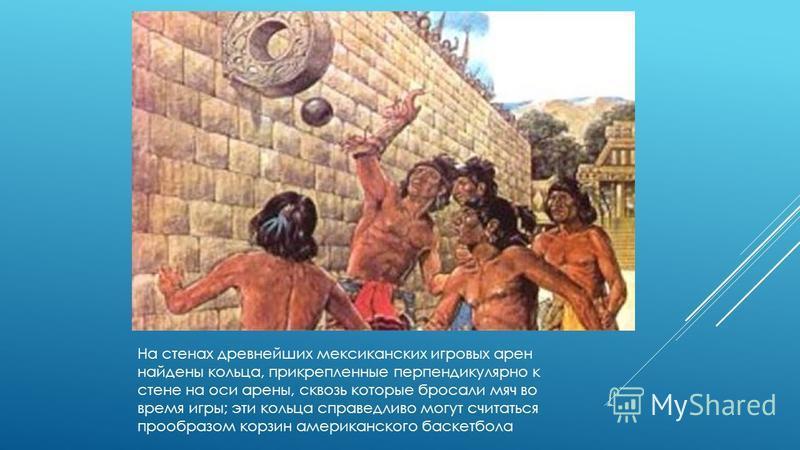 На стенах древнейших мексиканских игровых арен найдены кольца, прикрепленные перпендикулярно к стене на оси арены, сквозь которые бросали мяч во время игры; эти кольца справедливо могут считаться прообразом корзин американского баскетбола