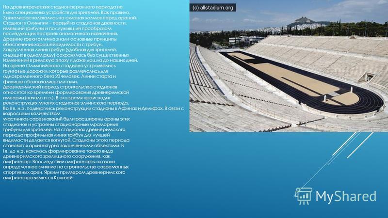 На древнегреческих стадионах раннего периода не Было специальных устройств для зрителей. Как правило, Зрители располагались на склонах холмов перед ареной. Стадион в Олимпии – первый из стадионов древности, имевший трибуны и послуживший прообразом по