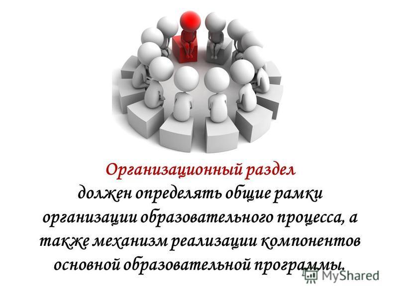 Организационный раздел должен определять общие рамки организации образовательного процесса, а также механизм реализации компонентов основной образовательной программы.
