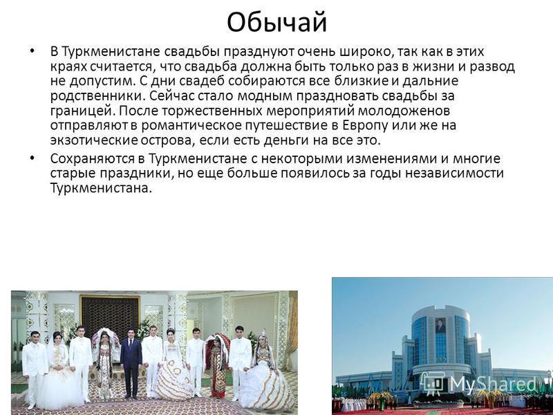 Обычай В Туркменистане свадьбы празднуют очень широко, так как в этих краях считается, что свадьба должна быть только раз в жизни и развод не допустим. С дни свадеб собираются все близкие и дальние родственники. Сейчас стало модным праздновать свадьб