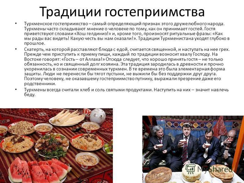 Традиции гостеприимства Туркменское гостеприимство – самый определяющий признак этого дружелюбного народа. Туркмены часто складывают мнение о человеке по тому, как он принимает гостей. Гостя приветствуют словами «Хош гелдиниз!» и, кроме того, произно