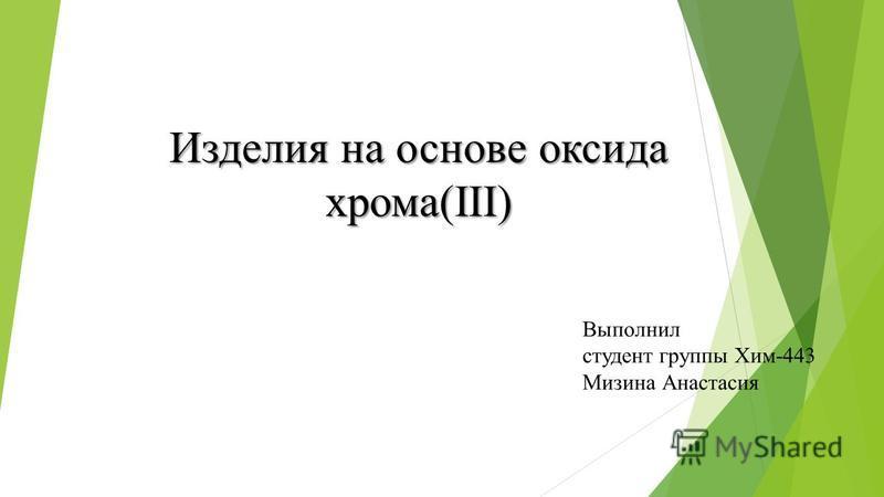 Изделия на основе оксида арома(III) Выполнил студент группы Хим-443 Мизина Анастасия
