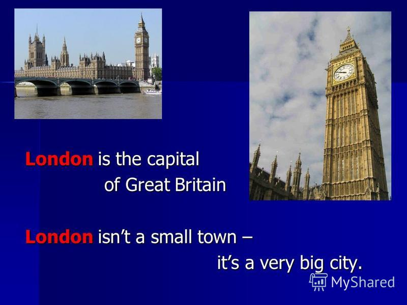 London is the capital of Great Britain of Great Britain London isnt a small town – its a very big city. its a very big city.