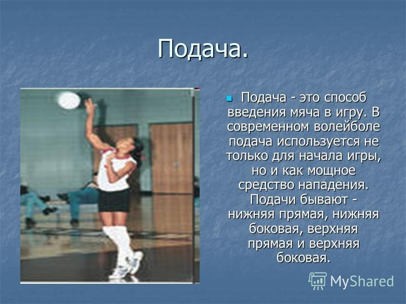 Подача. Подача - это способ введения мяча в игру. В современном волейболе подача используется не только для начала игры, но и как мощное средство нападения. Подачи бывают - нижняя прямая, нижняя боковая, верхняя прямая и верхняя боковая. Подача - это