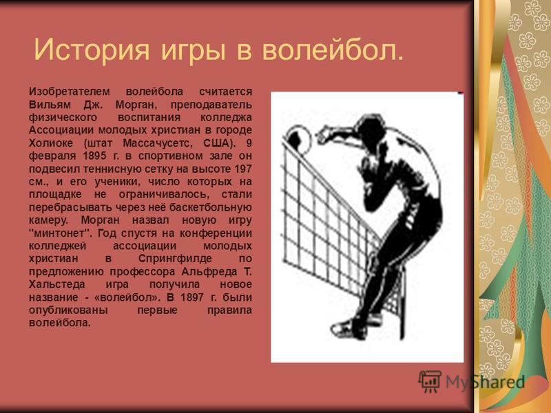 История игры в волейбол. Изобретателем волейбола считается Вильям Дж. Морган, преподаватель физического воспитания колледжа Ассоциации молодых христиан в городе Холиоке (штат Массачусетс, США). 9 февраля 1895 г. в спортивном зале он подвесил теннисну