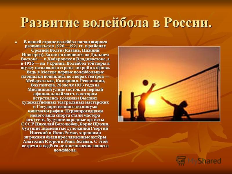 Развитие волейбола в России. В нашей стране волейбол начал широко развиваться в 19201921 гг. в районах Средней Волги (Казань, Нижний Новгород). Затем он появился на Дальнем Востоке в Хабаровске и Владивостоке, а в 1925 на Украине. Волейбол той поры в
