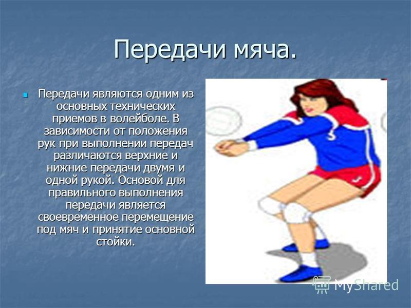 Передачи мяча. Передачи являются одним из основных технических приемов в волейболе. В зависимости от положения рук при выполнении передач различаются верхние и нижние передачи двумя и одной рукой. Основой для правильного выполнения передачи является