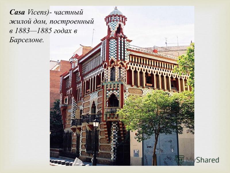 Casa Vicens)- частный жилой дом, построенный в 18831885 годах в Барселоне.