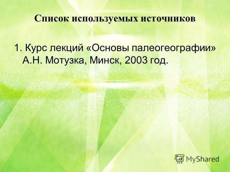 Список используемых источников 1. Курс лекций «Основы палеогеографии» А.Н. Мотузка, Минск, 2003 год.