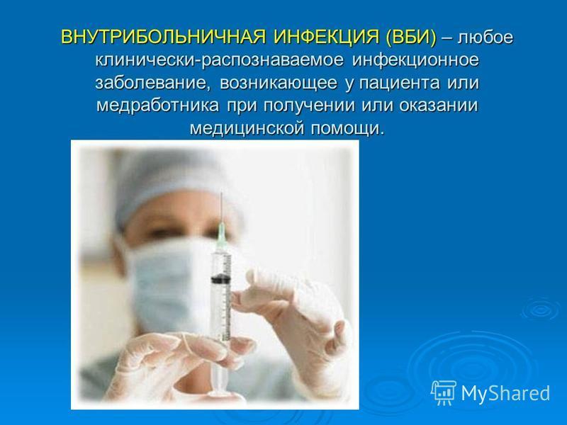 ВНУТРИБОЛЬНИЧНАЯ ИНФЕКЦИЯ (ВБИ) – любое клинически-распознаваемое инфекционное заболевание, возникающее у пациента или медработника при получении или оказании медицинской помощи.