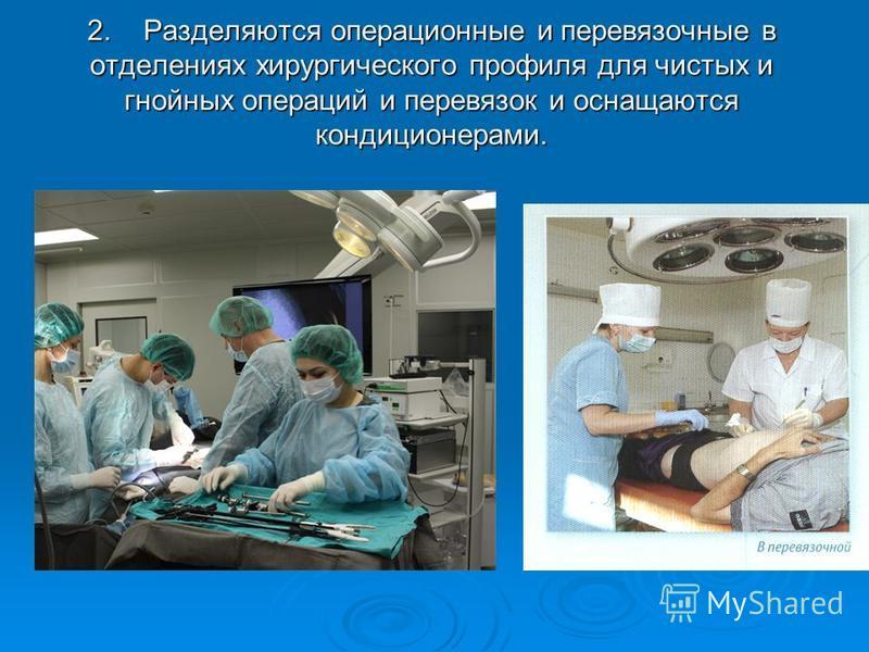 2. Разделяются операционные и перевязочные в отделениях хирургического профиля для чистых и гнойных операций и перевязок и оснащаются кондиционерами.