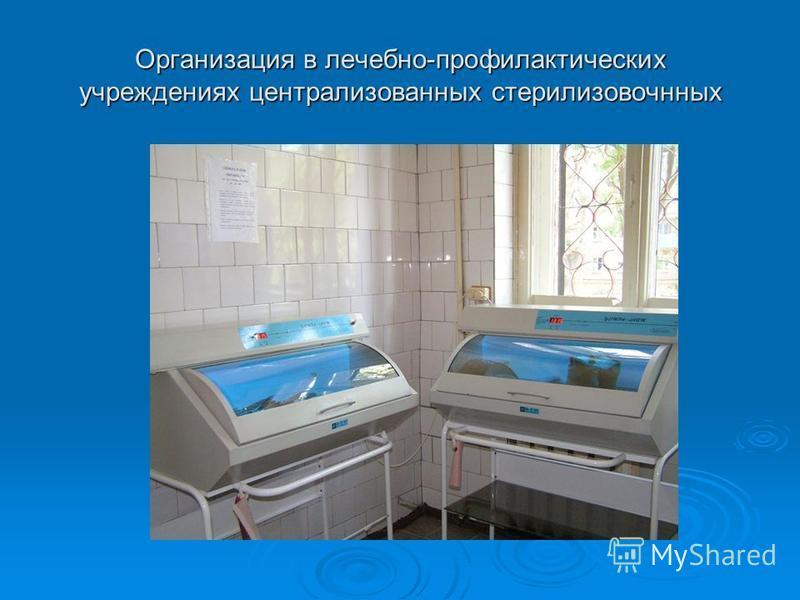 Организация в лечебно-профилактических учреждениях централизованных стерилизовочнных