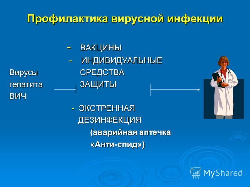 Профилактика вирусной инфекции - ВАКЦИНЫ - ВАКЦИНЫ - ИНДИВИДУАЛЬНЫЕ - ИНДИВИДУАЛЬНЫЕ Вирусы СРЕДСТВА Вирусы СРЕДСТВА гепатита ЗАЩИТЫ гепатита ЗАЩИТЫ ВИЧ ВИЧ - ЭКСТРЕННАЯ - ЭКСТРЕННАЯ ДЕЗИНФЕКЦИЯ ДЕЗИНФЕКЦИЯ (аварийная аптечка (аварийная аптечка «Анти