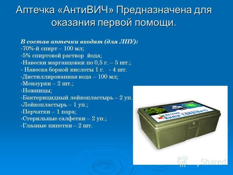 Аптечка «АнтиВИЧ» Предназначена для оказания первой помощи. В состав аптечки входят (для ЛПУ): -70%-й спирт – 100 мл; -5% спиртовой раствор йода; -Навески марганцовки по 0,5 г. – 5 шт.; - Навеска борной кислоты 1 г. - 4 шт. -Дистиллированная вода – 1