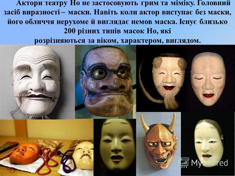 Актори театру Но не застосовують грим та міміку. Головний засіб виразності ̶ маски. Навіть коли актор виступає без маски, його обличчя нерухоме й виглядає немов маска. Існує близько 200 різних типів масок Но, які розрізняються за віком, характером, в