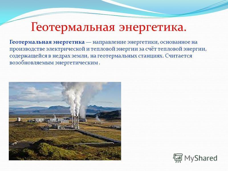 Геотермальная энергетика. Геотермальная энергетика направление энергетики, основанное на производстве электрической и тепловой энергии за счёт тепловой энергии, содержащейся в недрах земли, на геотермальных станциях. Считается возобновляемым энергети