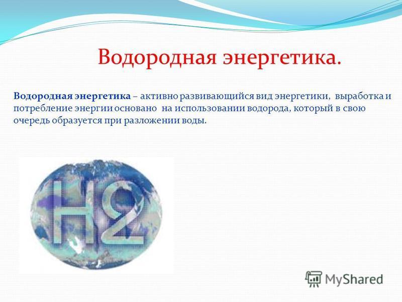 Водородная энергетика. Водородная энергетика – активно развивающийся вид энергетики, выработка и потребление энергии основано на использовании водорода, который в свою очередь образуется при разложении воды.