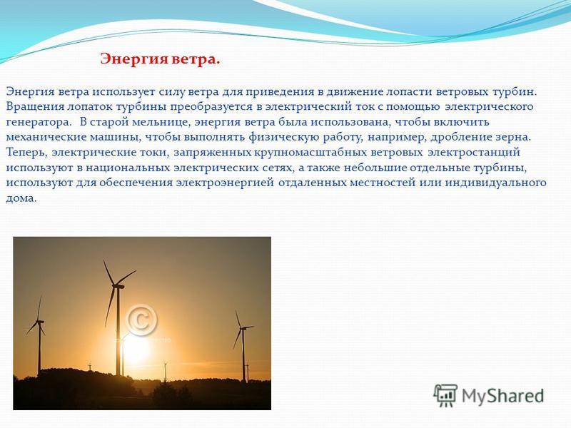 Энергия ветра. Энергия ветра использует силу ветра для приведения в движение лопасти ветровых турбин. Вращения лопаток турбины преобразуется в электрический ток с помощью электрического генератора. В старой мельнице, энергия ветра была использована,