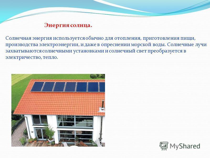 Энергия солнца. Солнечная энергия используется обычно для отопления, приготовления пищи, производства электроэнергии, и даже в опреснении морской воды. Солнечные лучи захватываются солнечными установками и солнечный свет преобразуется в электричество