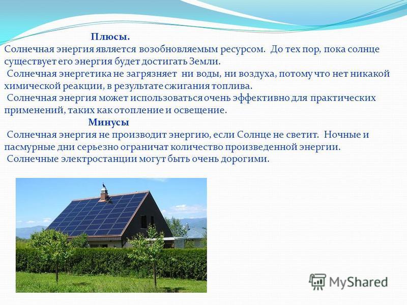 Плюсы. Солнечная энергия является возобновляемым ресурсом. До тех пор, пока солнце существует его энергия будет достигать Земли. Солнечная энергетика не загрязняет ни воды, ни воздуха, потому что нет никакой химической реакции, в результате сжигания