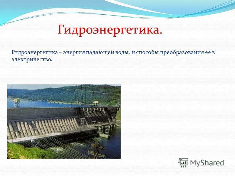 Гидроэнергетика. Гидроэнергетика – энергия падающей воды, и способы преобразования её в электричество.