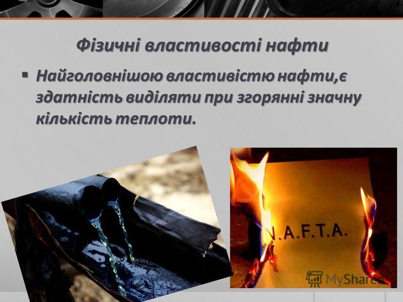 Фізичні властивості нафти Найголовнішою властивістю нафти,є здатність виділяти при згорянні значну кількість теплоти. Найголовнішою властивістю нафти,є здатність виділяти при згорянні значну кількість теплоти.