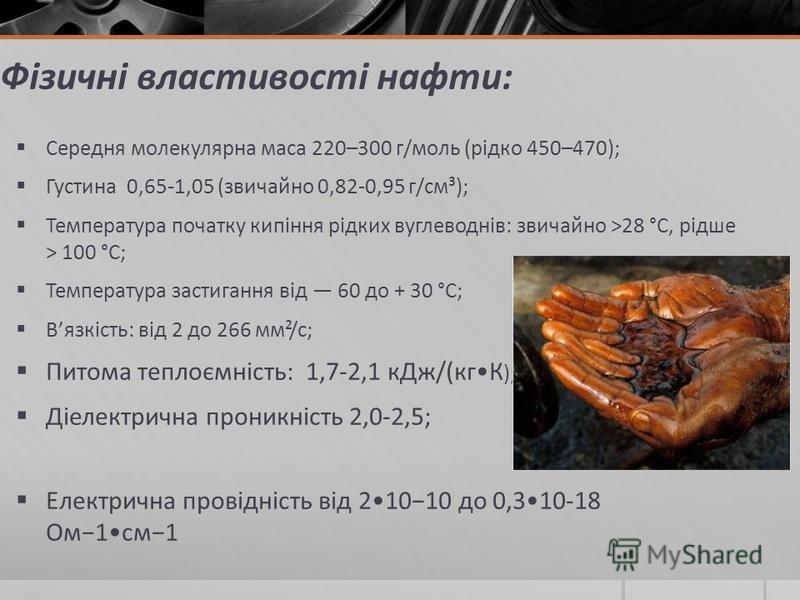Фізичні властивості нафти: Середня молекулярна маса 220–300 г/моль (рідко 450–470); Густина 0,65-1,05 (звичайно 0,82-0,95 г/см³); Температура початку кипіння рідких вуглеводнів: звичайно >28 °C, рідше > 100 °C; Температура застигання від 60 до + 30 °