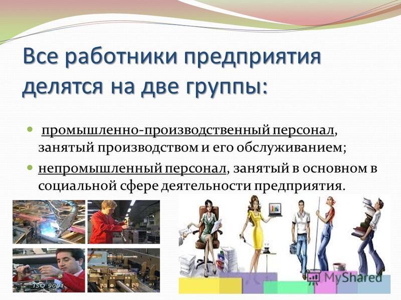 Все работники предприятия делятся на две группы: промышленно-производственный персонал, занятый производством и его обслуживанием; непромышленный персонал, занятый в основном в социальной сфере деятельности предприятия.
