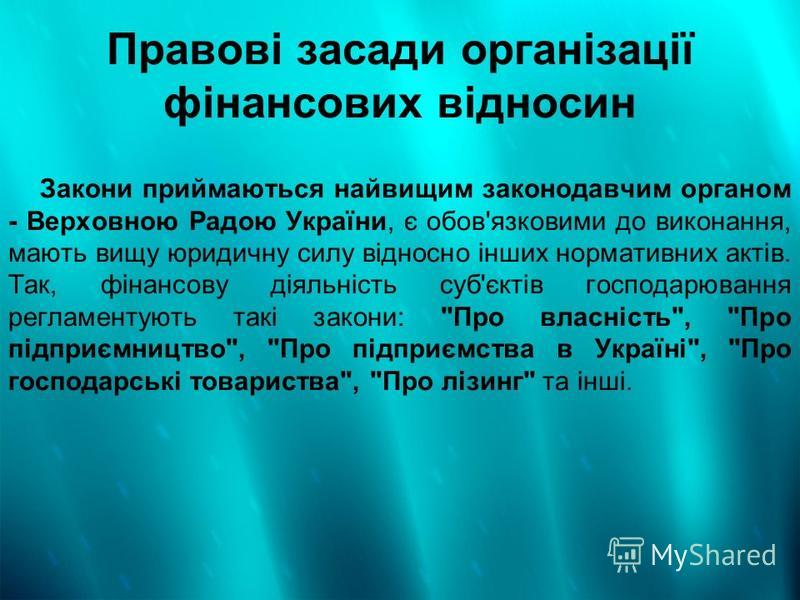 Правові засади організації фінансових відносин Закони приймаються найвищим законодавчим органом - Верховною Радою України, є обов'язковими до виконання, мають вищу юридичну силу відносно інших нормативних актів. Так, фінансову діяльність суб'єктів го