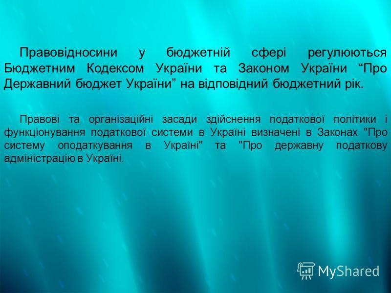 Правовідносини у бюджетній сфері регулюються Бюджетним Кодексом України та Законом України Про Державний бюджет України на відповідний бюджетний рік. Правові та організаційні засади здійснення податкової політики і функціонування податкової системи в