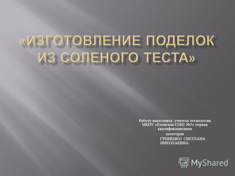 Работу выполнила : учитель технологии МБОУ « Еланская СОШ 3» первая квалификационная категория ГРИНЕНКО СВЕТЛАНА НИКОЛАЕВНА.