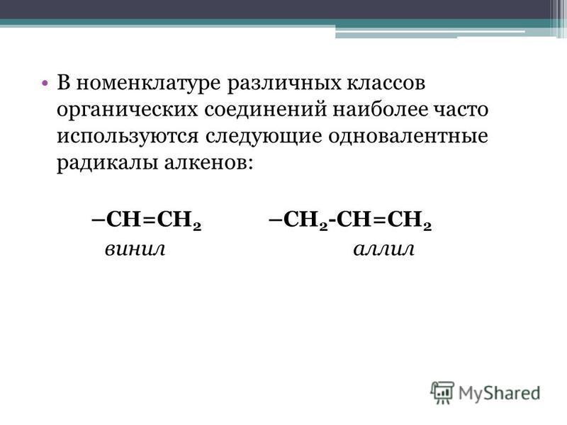 В номенклатуре различных классов органических соединений наиболее часто используются следующие одновалентные радикалы алкенов: –СН=СН 2 –СН 2 -СН=СН 2 винил аллил