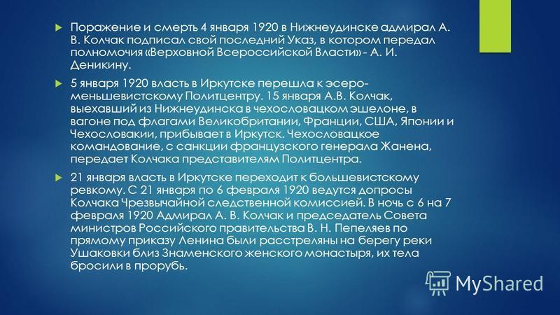 Поражение и смерть 4 января 1920 в Нижнеудинске адмирал А. В. Колчак подписал свой последний Указ, в котором передал полномочия «Верховной Всероссийской Власти» - А. И. Деникину. 5 января 1920 власть в Иркутске перешла к эсеро- меньшевистскому Политц