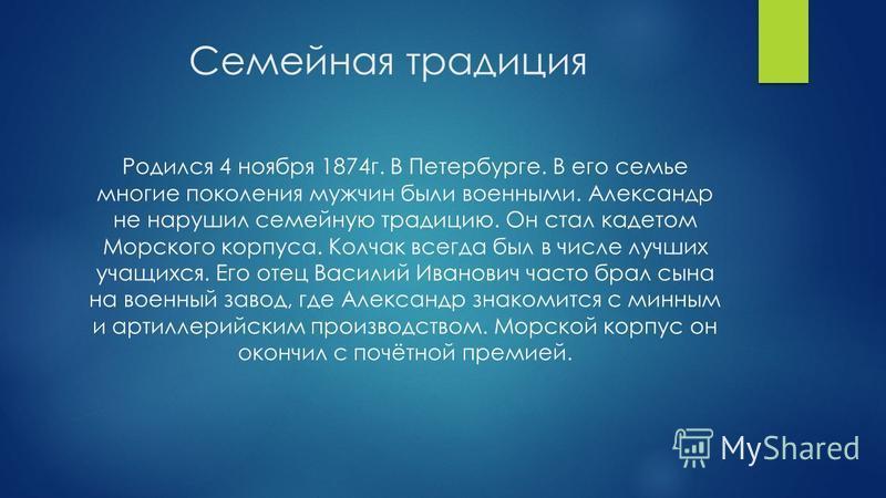 Семейная традиция Родился 4 ноября 1874 г. В Петербурге. В его семье многие поколения мужчин были военными. Александр не нарушил семейную традицию. Он стал кадетом Морского корпуса. Колчак всегда был в числе лучших учащихся. Его отец Василий Иванович