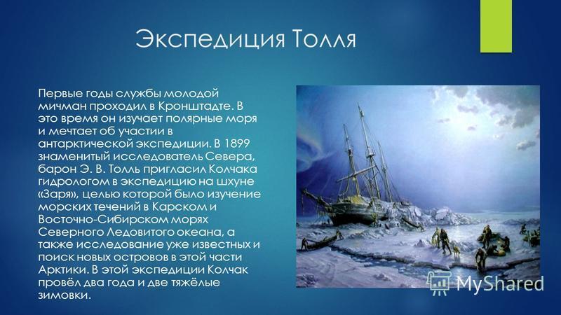 Экспедиция Толля Первые годы службы молодой мичман проходил в Кронштадте. В это время он изучает полярные моря и мечтает об участии в антарктической экспедиции. В 1899 знаменитый исследователь Севера, барон Э. В. Толль пригласил Колчака гидрологом в