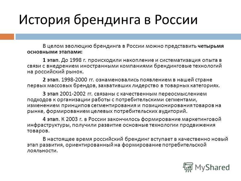 История брендинга в России В целом эволюцию брендинга в России можно представить четырьмя основными этапами : 1 этап. До 1998 г. происходили накопление и систематизация опыта в связи с внедрением иностранными компаниями брендинговые технологий на рос