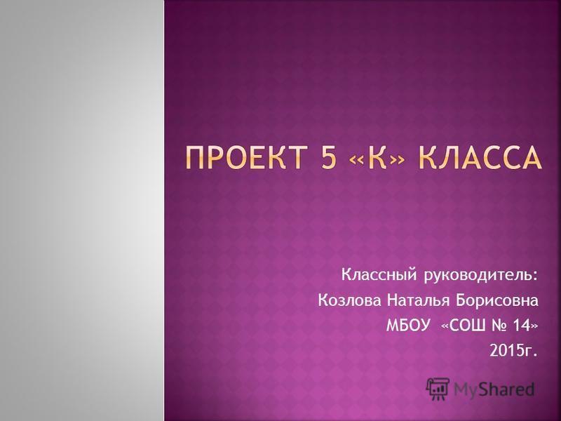 Классный руководитель: Козлова Наталья Борисовна МБОУ «СОШ 14» 2015 г.