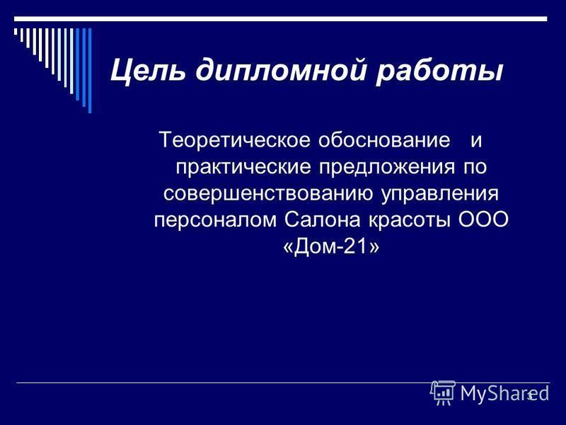 Цель дипломной работы Теоретическое обоснование и практические предложения по совершенствованию управления персоналом Салона красоты ООО «Дом-21» 3