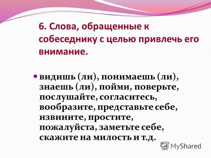 6. Слова, обращенные к собеседнику с целью привлечь его внимание. видишь (ли), понимаешь (ли), знаешь (ли), пойми, поверьте, послушайте, согласитесь, вообразите, представьте себе, извините, простите, пожалуйста, заметьте себе, скажите на милость и т.
