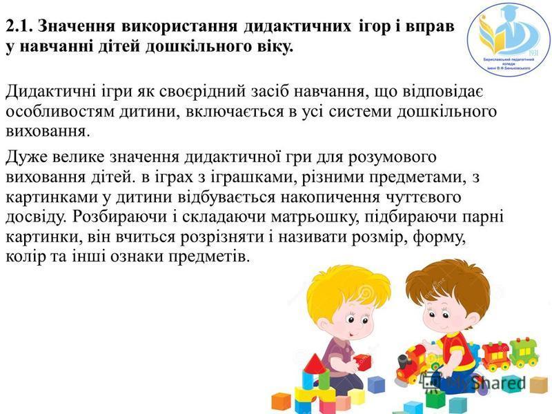 2.1. Значення використання дидактичних ігор і вправ у навчанні дітей дошкільного віку. Дидактичні ігри як своєрідний засіб навчання, що відповідає особливостям дитини, включається в усі системи дошкільного виховання. Дуже велике значення дидактичної