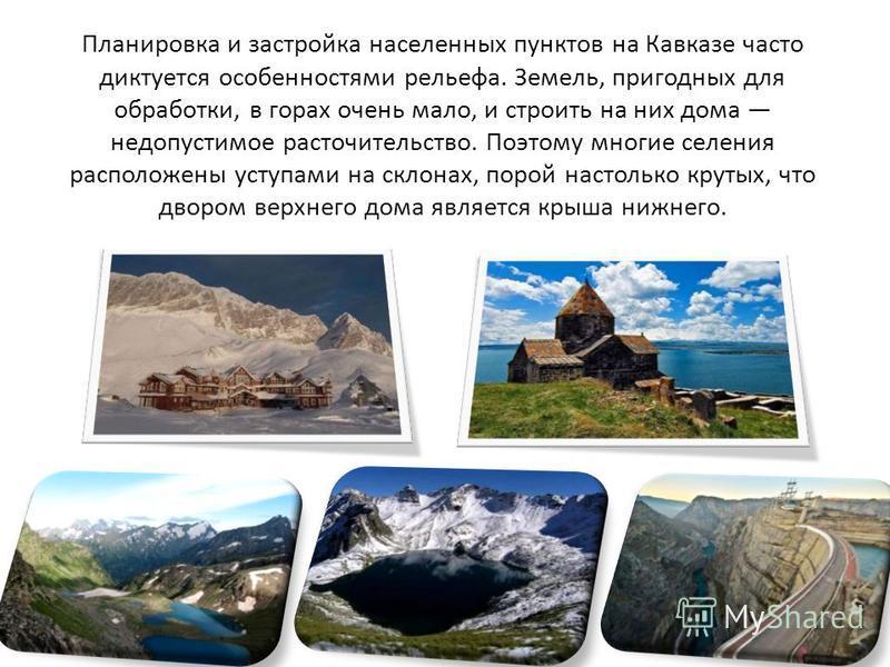 Планировка и застройка населенных пунктов на Кавказе часто диктуется особенностями рельефа. Земель, пригодных для обработки, в горах очень мало, и строить на них дома недопустимое расточительство. Поэтому многие селения расположены уступами на склона