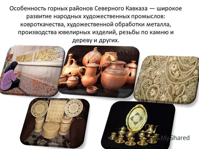 Особенность горных районов Северного Кавказа широкое развитие народных художественных промыслов: ковроткачества, художественной обработки металла, производства ювелирных изделий, резьбы по камню и дереву и других.